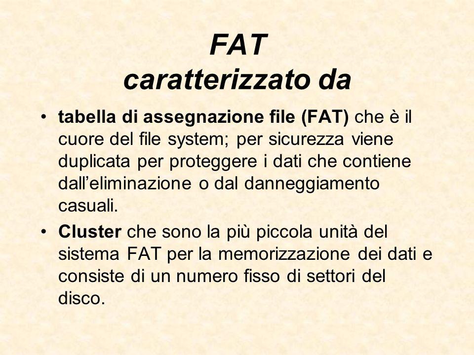 FAT caratterizzato da tabella di assegnazione file (FAT) che è il cuore del file system; per sicurezza viene duplicata per proteggere i dati che conti