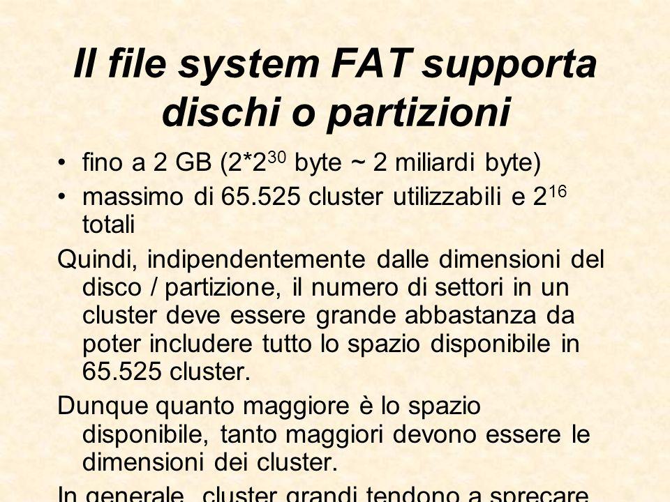Il file system FAT supporta dischi o partizioni fino a 2 GB (2*2 30 byte ~ 2 miliardi byte) massimo di 65.525 cluster utilizzabili e 2 16 totali Quind