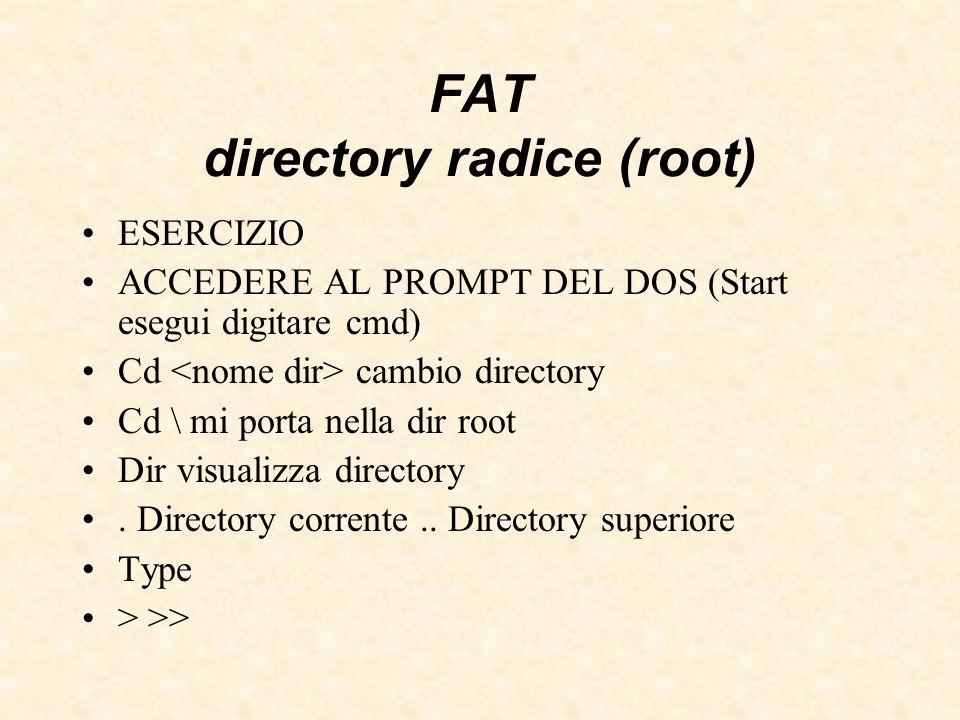 FAT directory radice (root) ESERCIZIO ACCEDERE AL PROMPT DEL DOS (Start esegui digitare cmd) Cd cambio directory Cd \ mi porta nella dir root Dir visu
