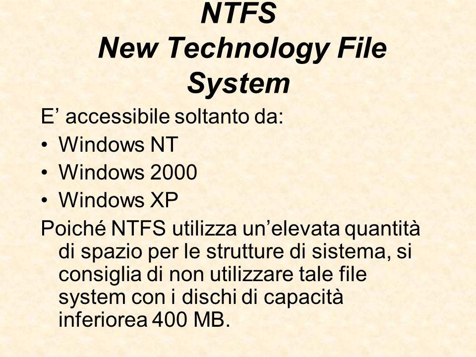 NTFS New Technology File System E accessibile soltanto da: Windows NT Windows 2000 Windows XP Poiché NTFS utilizza unelevata quantità di spazio per le