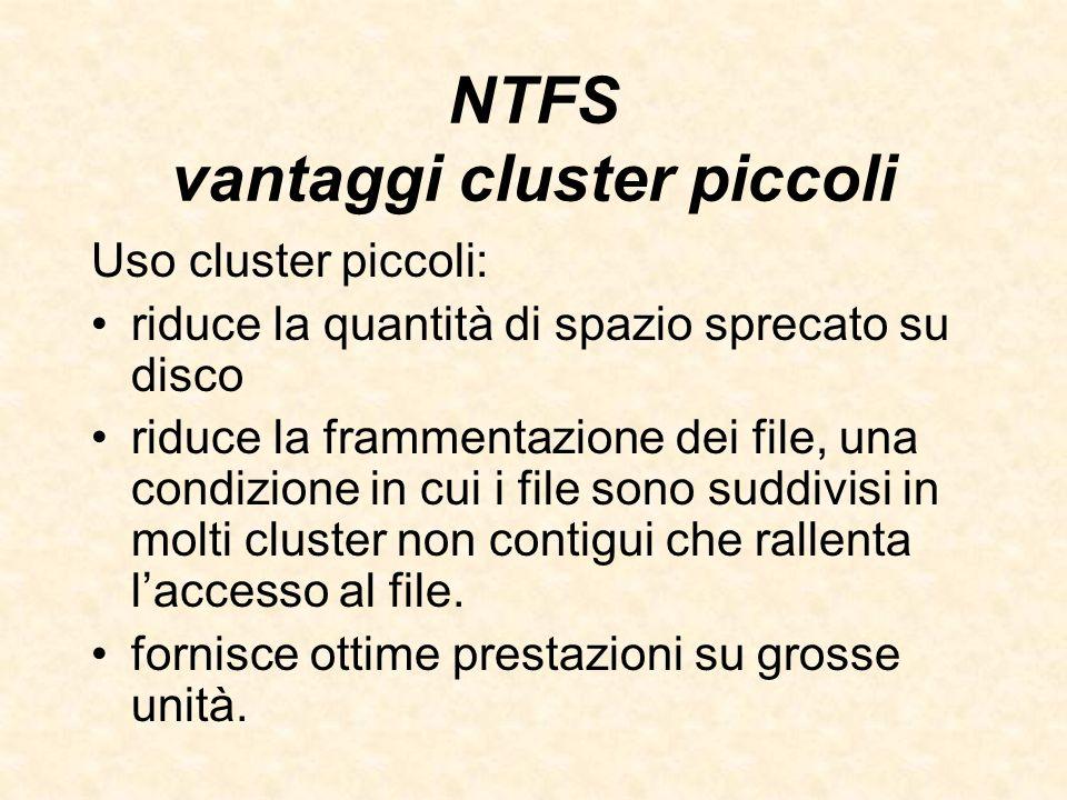 NTFS vantaggi cluster piccoli Uso cluster piccoli: riduce la quantità di spazio sprecato su disco riduce la frammentazione dei file, una condizione in
