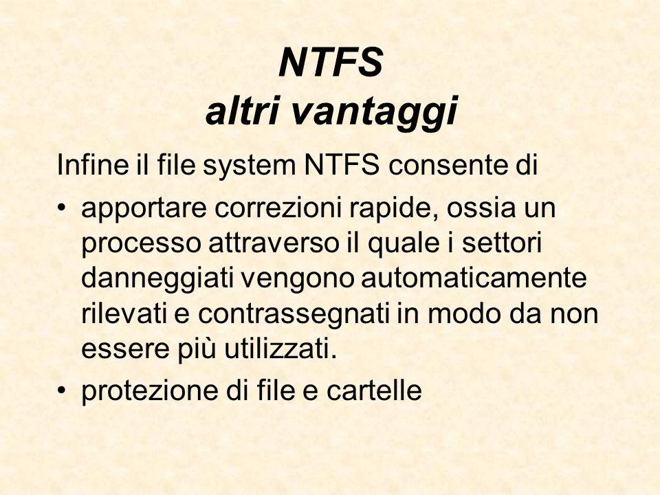 NTFS altri vantaggi Infine il file system NTFS consente di apportare correzioni rapide, ossia un processo attraverso il quale i settori danneggiati ve