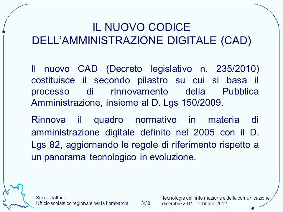 Sacchi Vittorio Ufficio scolastico regionale per la Lombardia 3/38 Tecnologie dellinformazione e della comunicazione dicembre 2011 – febbraio 2012 IL NUOVO CODICE DELLAMMINISTRAZIONE DIGITALE (CAD) Il nuovo CAD (Decreto legislativo n.