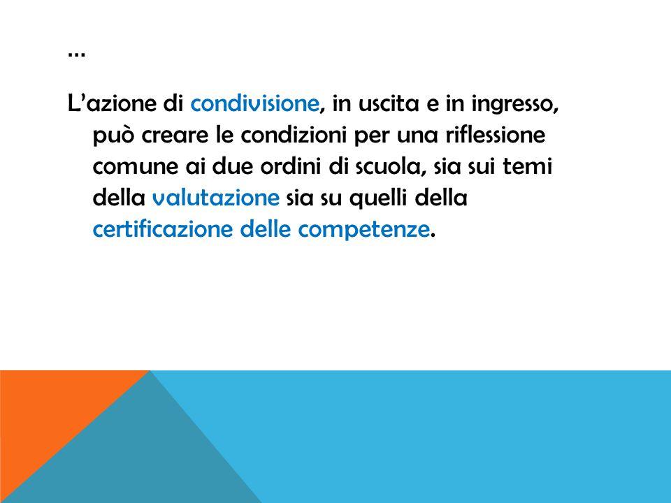 … Lazione di condivisione, in uscita e in ingresso, può creare le condizioni per una riflessione comune ai due ordini di scuola, sia sui temi della valutazione sia su quelli della certificazione delle competenze.