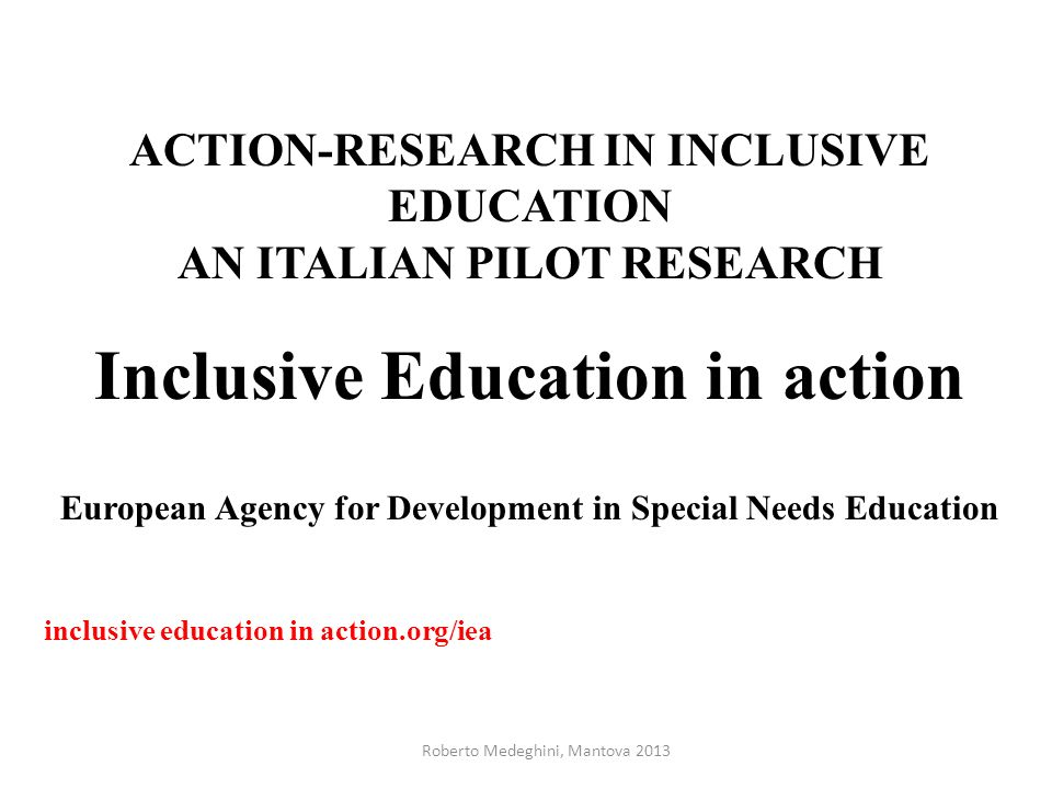 ACTION-RESEARCH IN INCLUSIVE EDUCATION AN ITALIAN PILOT RESEARCH Inclusive Education in action European Agency for Development in Special Needs Education inclusive education in action.org/iea Roberto Medeghini, Mantova 2013