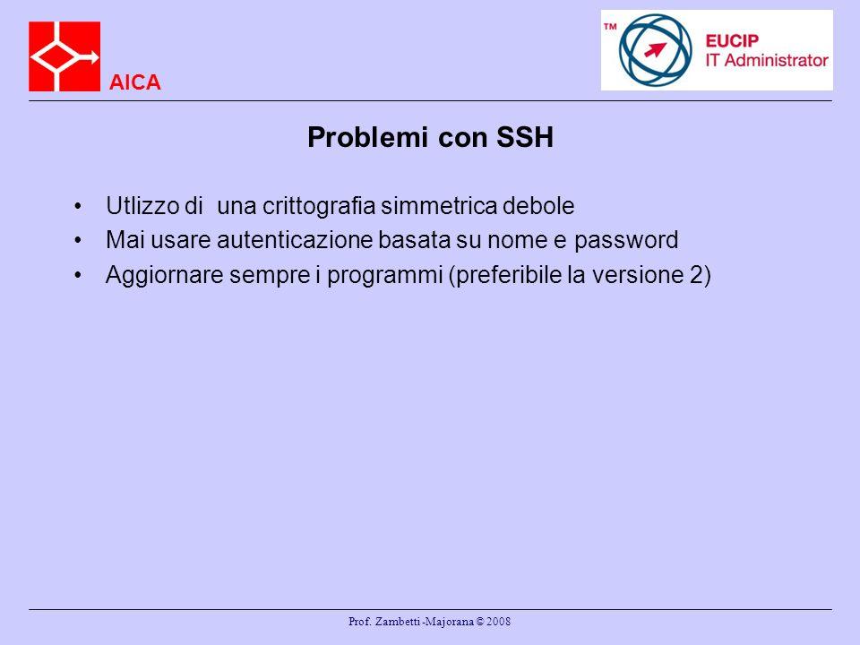 AICA Prof. Zambetti -Majorana © 2008 Problemi con SSH Utlizzo di una crittografia simmetrica debole Mai usare autenticazione basata su nome e password