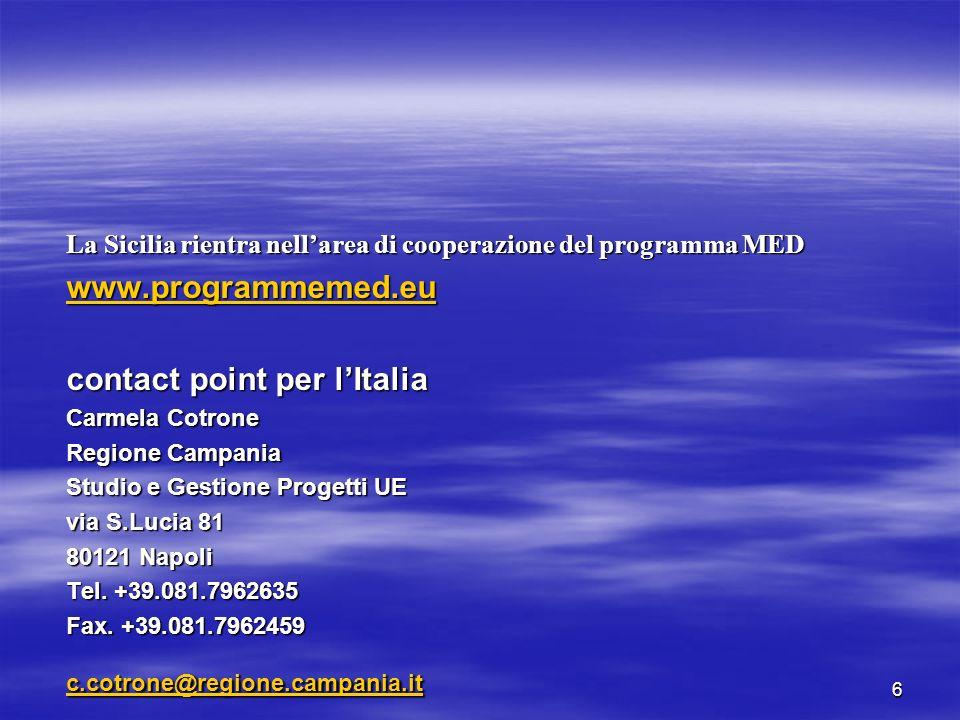6 La Sicilia rientra nellarea di cooperazione del programma MED www.programmemed.eu contact point per lItalia Carmela Cotrone Regione Campania Studio e Gestione Progetti UE via S.Lucia 81 80121 Napoli Tel.