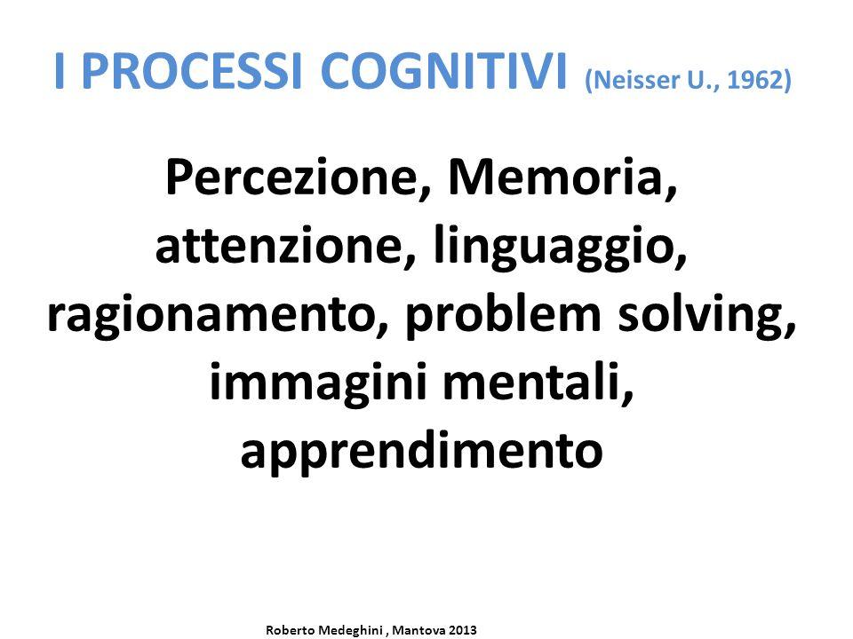 I PROCESSI COGNITIVI (Neisser U., 1962) Percezione, Memoria, attenzione, linguaggio, ragionamento, problem solving, immagini mentali, apprendimento Roberto Medeghini, Mantova 2013