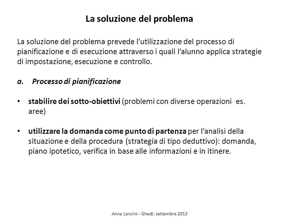 La soluzione del problema La soluzione del problema prevede lutilizzazione del processo di pianificazione e di esecuzione attraverso i quali lalunno applica strategie di impostazione, esecuzione e controllo.