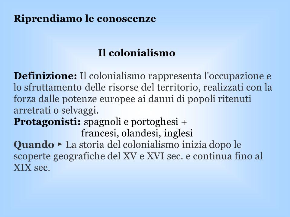 Riprendiamo le conoscenze Il colonialismo Definizione: Il colonialismo rappresenta l'occupazione e lo sfruttamento delle risorse del territorio, reali