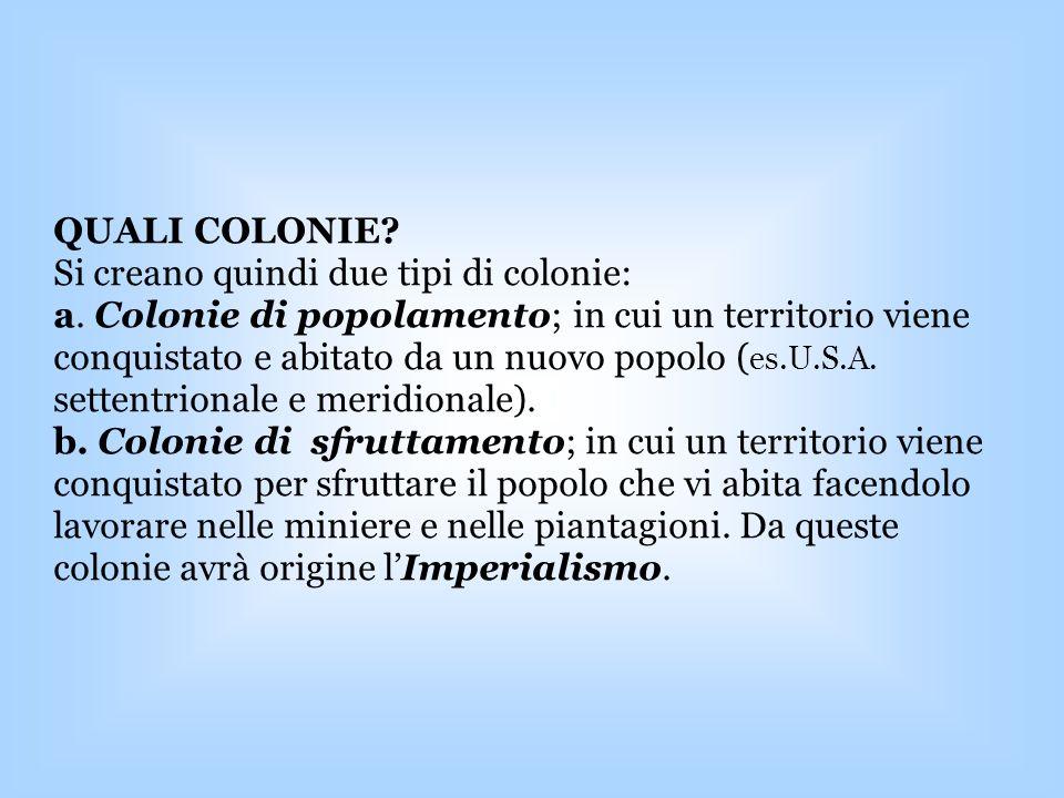 QUALI COLONIE? Si creano quindi due tipi di colonie: a. Colonie di popolamento; in cui un territorio viene conquistato e abitato da un nuovo popolo (