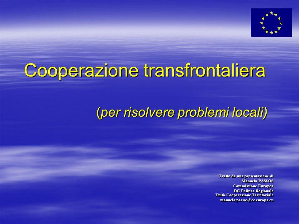 Cooperazione transfrontaliera (per risolvere problemi locali) Tratto da una presentazione di Manuela PASSOS Commissione Europea DG Politica Regionale Unità Cooperazione Territoriale manuela.passos@ec.europa.eu