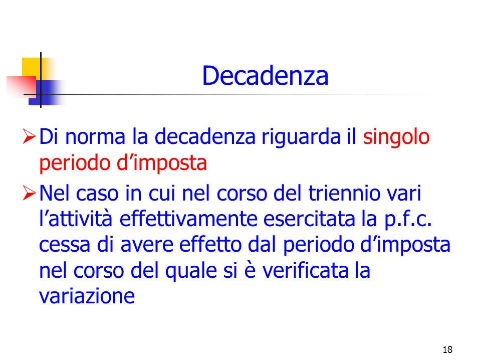 18 Decadenza Di norma la decadenza riguarda il singolo periodo dimposta Nel caso in cui nel corso del triennio vari lattività effettivamente esercitata la p.f.c.