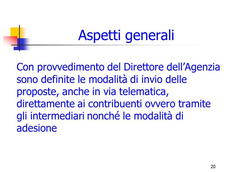 20 Aspetti generali Con provvedimento del Direttore dellAgenzia sono definite le modalità di invio delle proposte, anche in via telematica, direttamente ai contribuenti ovvero tramite gli intermediari nonché le modalità di adesione