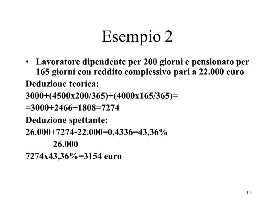 12 Esempio 2 Lavoratore dipendente per 200 giorni e pensionato per 165 giorni con reddito complessivo pari a 22.000 euro Deduzione teorica: 3000+(4500x200/365)+(4000x165/365)= =3000+2466+1808=7274 Deduzione spettante: 26.000+7274-22.000=0,4336=43,36% 26.000 7274x43,36%=3154 euro