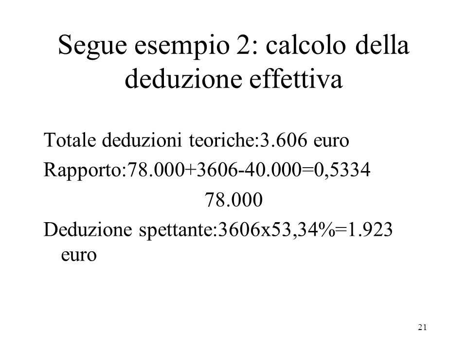 21 Segue esempio 2: calcolo della deduzione effettiva Totale deduzioni teoriche:3.606 euro Rapporto:78.000+3606-40.000=0,5334 78.000 Deduzione spettante:3606x53,34%=1.923 euro
