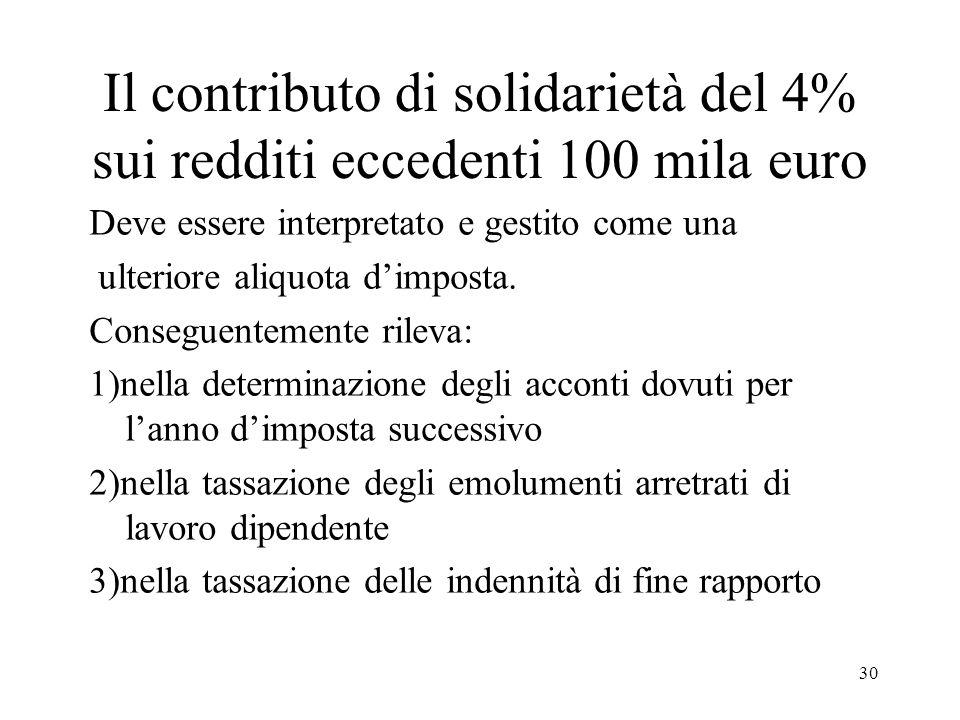 30 Il contributo di solidarietà del 4% sui redditi eccedenti 100 mila euro Deve essere interpretato e gestito come una ulteriore aliquota dimposta.