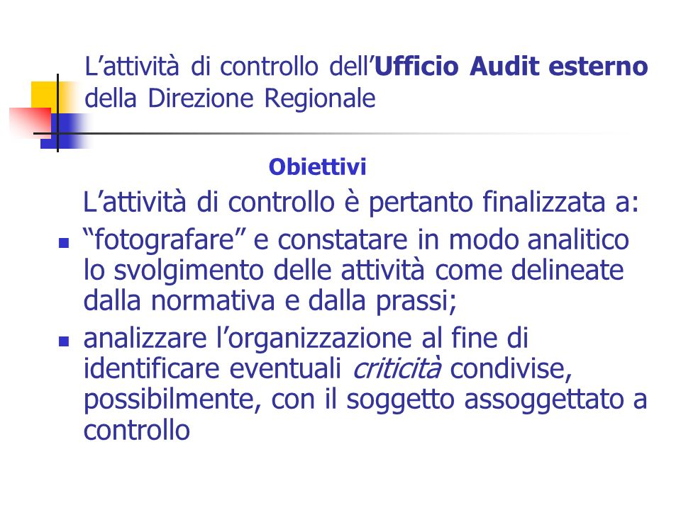 Lattività di controllo dellUfficio Audit esterno della Direzione Regionale Obiettivi Lattività di controllo è pertanto finalizzata a: fotografare e co