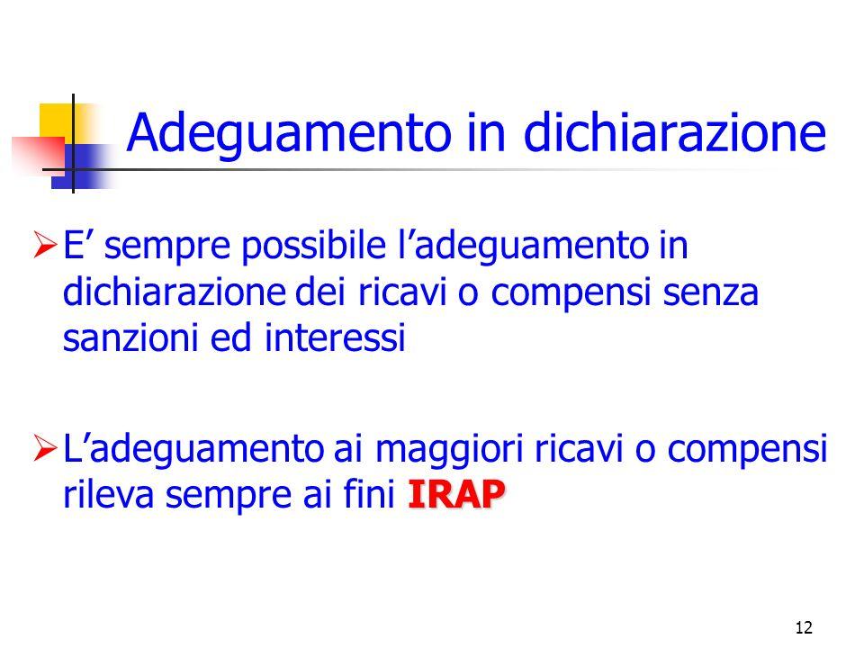 12 Adeguamento in dichiarazione E sempre possibile ladeguamento in dichiarazione dei ricavi o compensi senza sanzioni ed interessi IRAP Ladeguamento ai maggiori ricavi o compensi rileva sempre ai fini IRAP