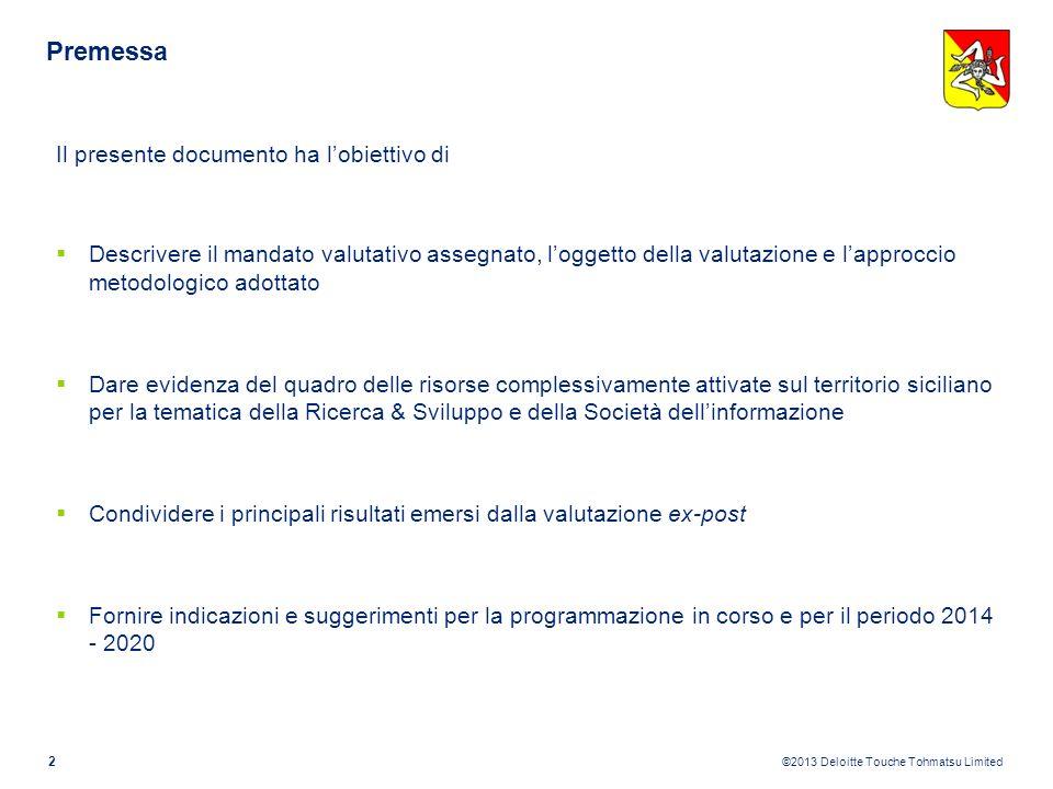 ©2013 Deloitte Touche Tohmatsu Limited 12 R&I: Performance attuative Ricerca e Innovazione PON Ricerca e Sviluppo Tecnologico 2000-2006 (Misure I.1, I.2 e I.3) Rafforzamento della capacità innovativa delle imprese del Mezzogiorno, col fine di innalzare la competitività degli operatori (Misura I.1 «Progetti di ricerca di interesse industriale» e I.3 «Ricerca e sviluppo tecnologico nei settori strategici»); audit scientifico-tecnologici per le PMI, mirati a individuare i fabbisogni di innovazione delle imprese e orientare le scelte sperimentali e di investimento (Misura I.2 «Servizi per la promozione dellinnovazione e dello sviluppo scientifico-tecnologico») 1.843.000 Importo medio progetto 100% Risorse spese 84 Progetti finanziati 154.803.396 Risorse programmate Assenza di una Cabina di regia strategica e gestionale che coordinasse le diversi risorse e strumenti (POR, APQ, PON) Concentrazione dei finanziamenti, con oltre il 50% delle risorse totali, nei seguenti settori: i) trasporti (con circa 27 milioni di euro), ii) alimentare (con 26 milioni di euro); iii) telecomunicazioni (con 24 milioni di euro) Concentrazione geografica con oltre il 39% delle risorse complessive nella provincia di Catania, seguita da quella di Palermo (30%) e Messina (26%) Elevata complementarietà e sinergia rispetto alle risorse e agli interventi dellAPQ in particolare per i settori della microelettronica, dellinformatica e dellagroalimentare