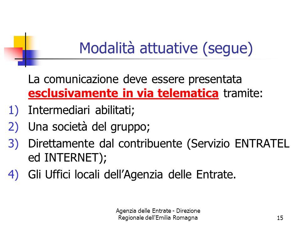 Agenzia delle Entrate - Direzione Regionale dell Emilia Romagna15 Modalità attuative (segue) La comunicazione deve essere presentata esclusivamente in via telematica tramite: 1)Intermediari abilitati; 2)Una società del gruppo; 3)Direttamente dal contribuente (Servizio ENTRATEL ed INTERNET); 4)Gli Uffici locali dellAgenzia delle Entrate.