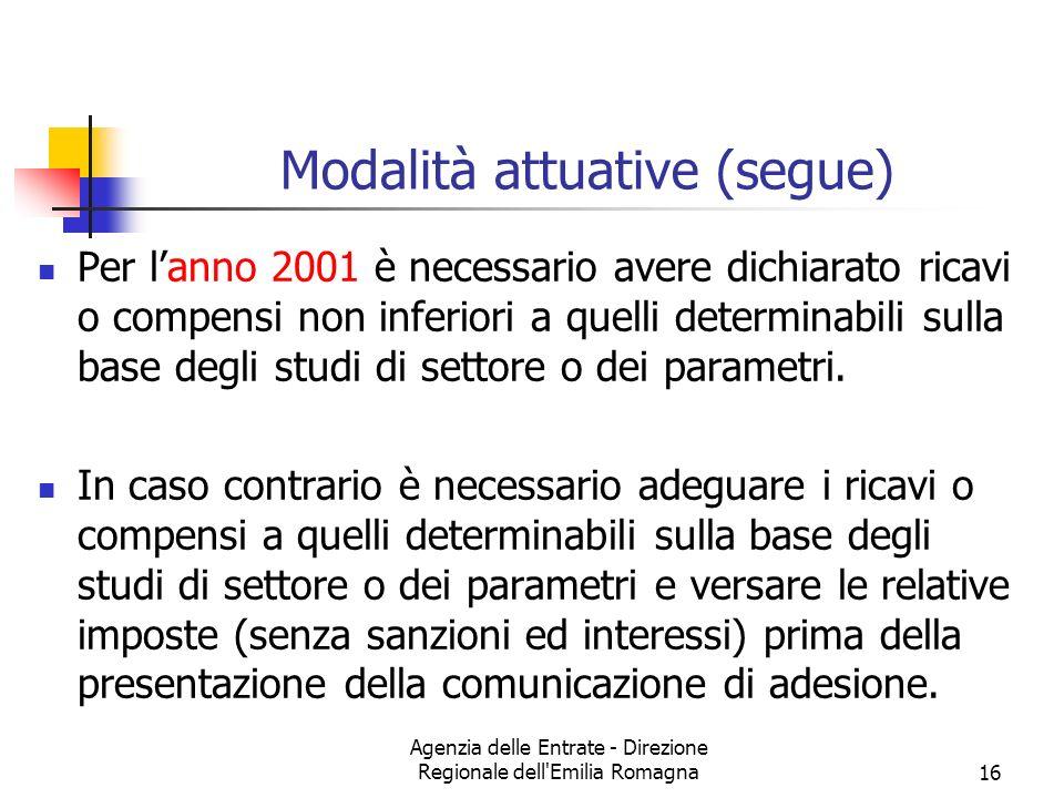 Agenzia delle Entrate - Direzione Regionale dell Emilia Romagna16 Modalità attuative (segue) Per lanno 2001 è necessario avere dichiarato ricavi o compensi non inferiori a quelli determinabili sulla base degli studi di settore o dei parametri.