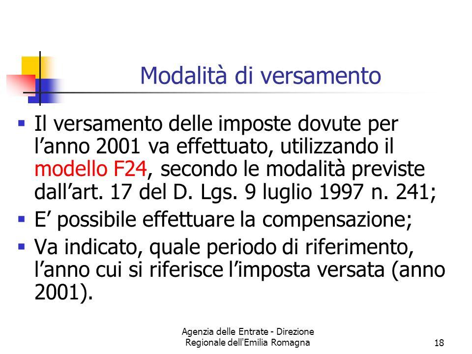 Agenzia delle Entrate - Direzione Regionale dell Emilia Romagna18 Modalità di versamento Il versamento delle imposte dovute per lanno 2001 va effettuato, utilizzando il modello F24, secondo le modalità previste dallart.
