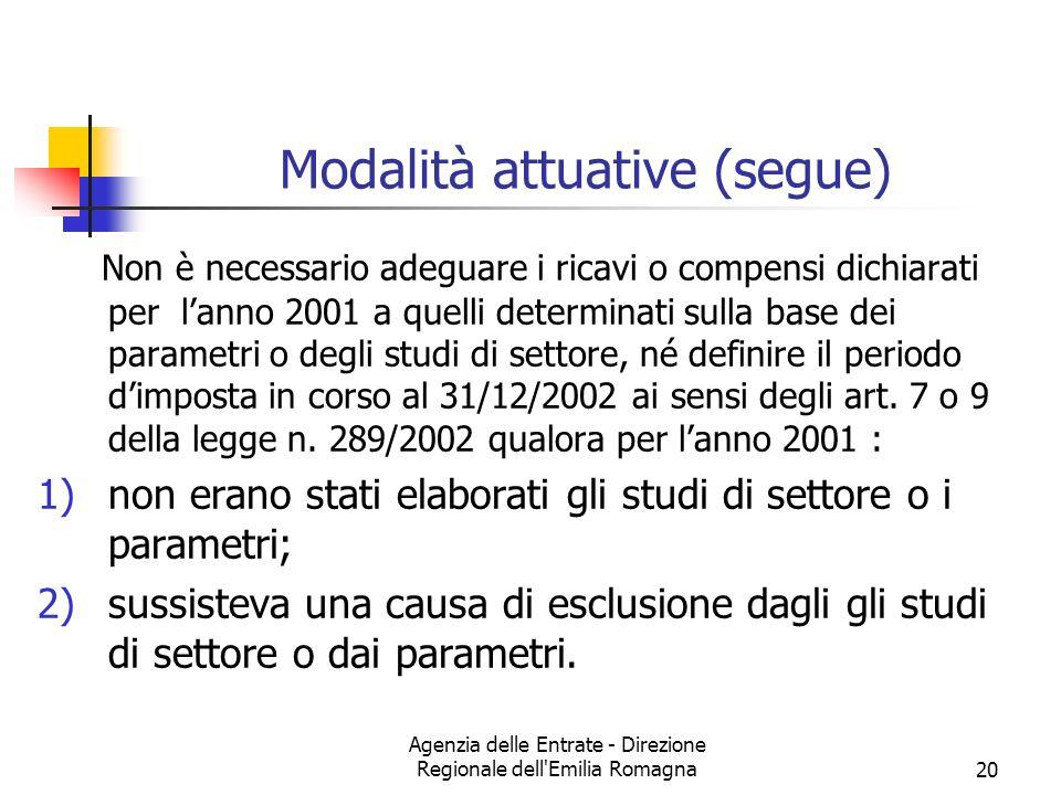 Agenzia delle Entrate - Direzione Regionale dell Emilia Romagna20 Modalità attuative (segue) Non è necessario adeguare i ricavi o compensi dichiarati per lanno 2001 a quelli determinati sulla base dei parametri o degli studi di settore, né definire il periodo dimposta in corso al 31/12/2002 ai sensi degli art.