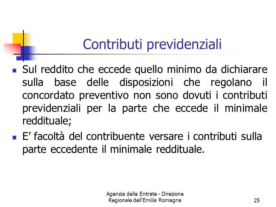 Agenzia delle Entrate - Direzione Regionale dell Emilia Romagna25 Contributi previdenziali Sul reddito che eccede quello minimo da dichiarare sulla base delle disposizioni che regolano il concordato preventivo non sono dovuti i contributi previdenziali per la parte che eccede il minimale reddituale; E facoltà del contribuente versare i contributi sulla parte eccedente il minimale reddituale.
