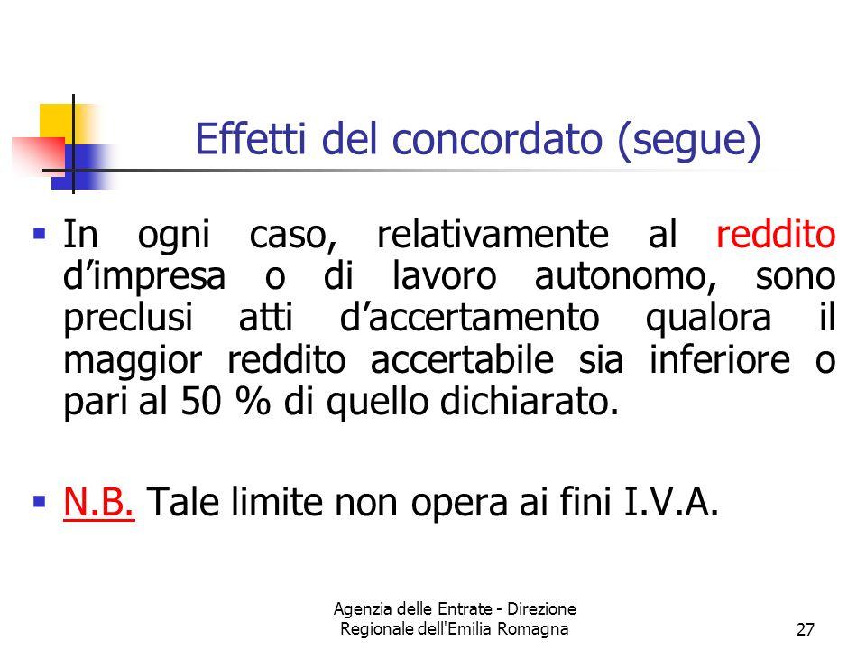Agenzia delle Entrate - Direzione Regionale dell Emilia Romagna27 Effetti del concordato (segue) In ogni caso, relativamente al reddito dimpresa o di lavoro autonomo, sono preclusi atti daccertamento qualora il maggior reddito accertabile sia inferiore o pari al 50 % di quello dichiarato.
