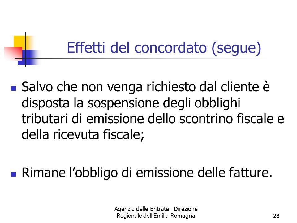 Agenzia delle Entrate - Direzione Regionale dell Emilia Romagna28 Effetti del concordato (segue) Salvo che non venga richiesto dal cliente è disposta la sospensione degli obblighi tributari di emissione dello scontrino fiscale e della ricevuta fiscale; Rimane lobbligo di emissione delle fatture.