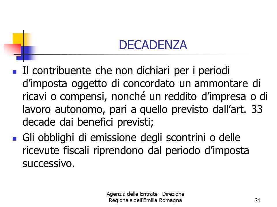 Agenzia delle Entrate - Direzione Regionale dell Emilia Romagna31 DECADENZA Il contribuente che non dichiari per i periodi dimposta oggetto di concordato un ammontare di ricavi o compensi, nonché un reddito dimpresa o di lavoro autonomo, pari a quello previsto dallart.
