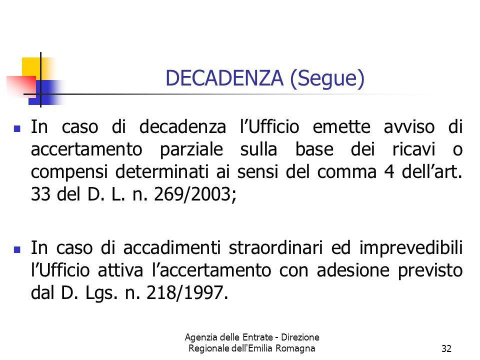 Agenzia delle Entrate - Direzione Regionale dell Emilia Romagna32 DECADENZA (Segue) In caso di decadenza lUfficio emette avviso di accertamento parziale sulla base dei ricavi o compensi determinati ai sensi del comma 4 dellart.