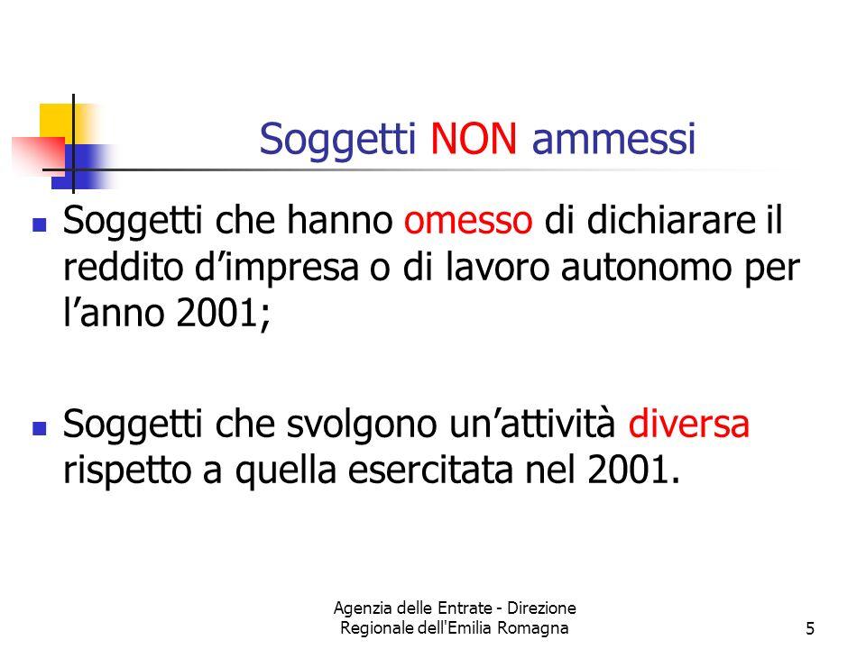 Agenzia delle Entrate - Direzione Regionale dell Emilia Romagna5 Soggetti NON ammessi Soggetti che hanno omesso di dichiarare il reddito dimpresa o di lavoro autonomo per lanno 2001; Soggetti che svolgono unattività diversa rispetto a quella esercitata nel 2001.