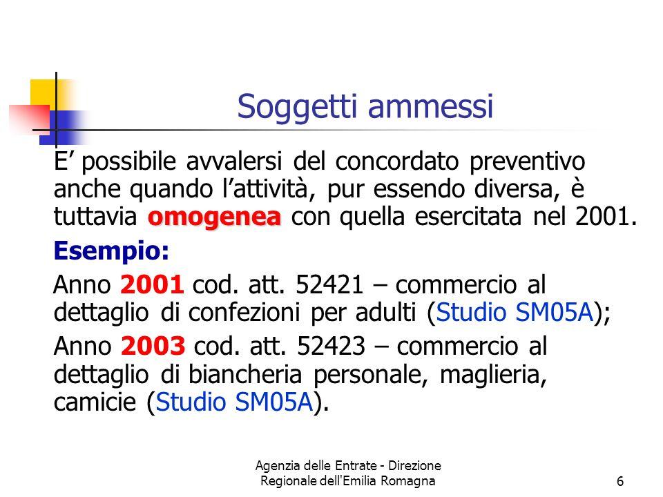Agenzia delle Entrate - Direzione Regionale dell Emilia Romagna6 Soggetti ammessi omogenea E possibile avvalersi del concordato preventivo anche quando lattività, pur essendo diversa, è tuttavia omogenea con quella esercitata nel 2001.