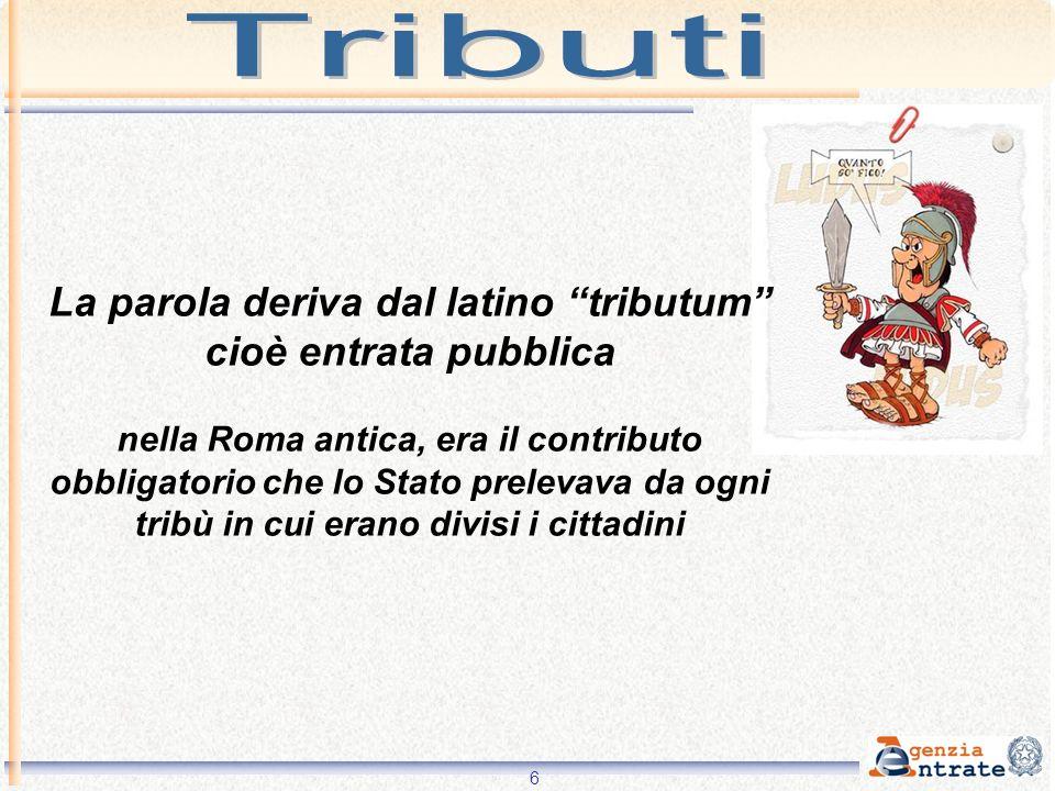 6 La parola deriva dal latino tributum cioè entrata pubblica nella Roma antica, era il contributo obbligatorio che lo Stato prelevava da ogni tribù in