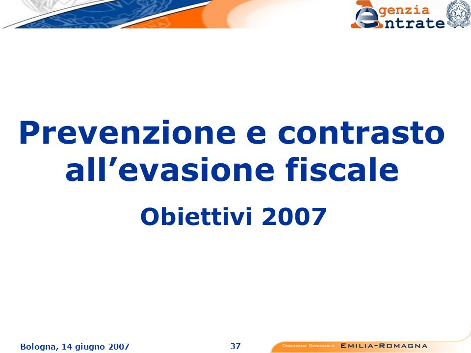 37 Bologna, 14 giugno 2007 Prevenzione e contrasto allevasione fiscale Obiettivi 2007