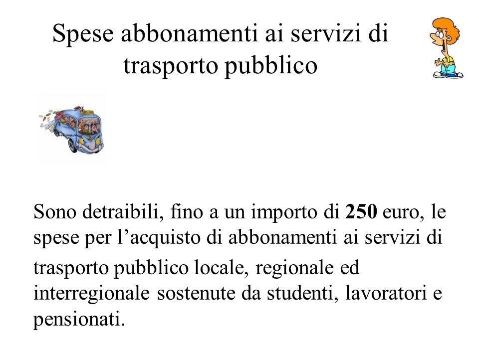 Spese abbonamenti ai servizi di trasporto pubblico Sono detraibili, fino a un importo di 250 euro, le spese per lacquisto di abbonamenti ai servizi di trasporto pubblico locale, regionale ed interregionale sostenute da studenti, lavoratori e pensionati.