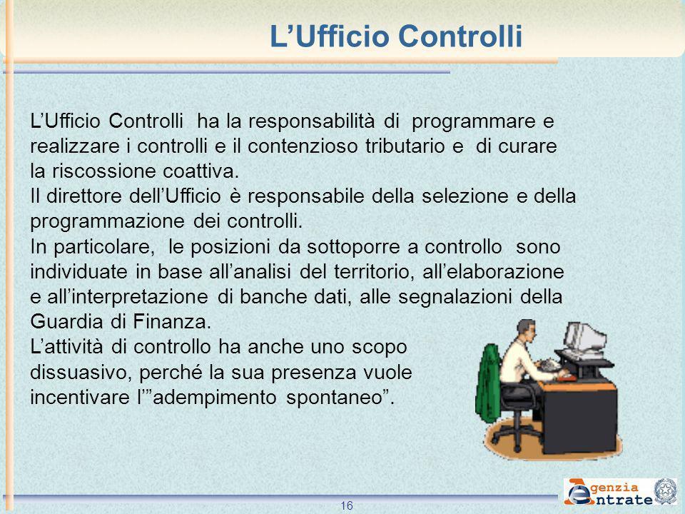 16 LUfficio Controlli ha la responsabilità di programmare e realizzare i controlli e il contenzioso tributario e di curare la riscossione coattiva. Il