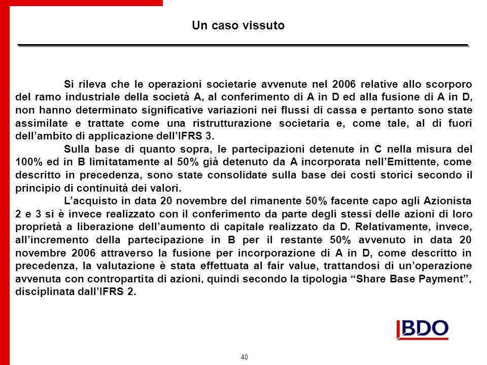 40 Un caso vissuto Si rileva che le operazioni societarie avvenute nel 2006 relative allo scorporo del ramo industriale della società A, al conferimento di A in D ed alla fusione di A in D, non hanno determinato significative variazioni nei flussi di cassa e pertanto sono state assimilate e trattate come una ristrutturazione societaria e, come tale, al di fuori dellambito di applicazione dellIFRS 3.