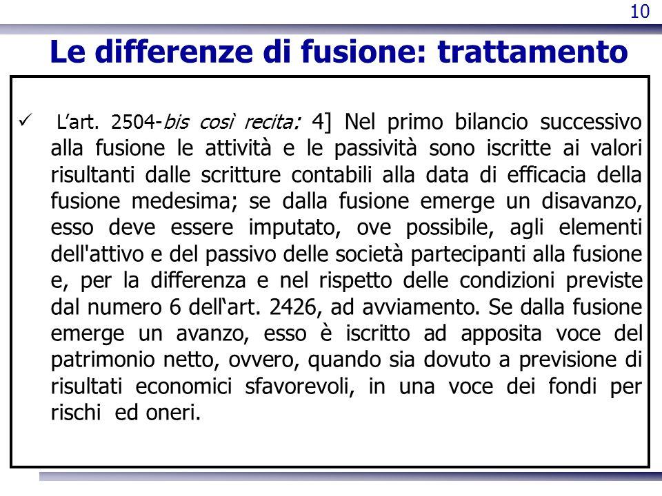 10 Le differenze di fusione: trattamento Lart. 2504-bis così recita : 4] Nel primo bilancio successivo alla fusione le attività e le passività sono is
