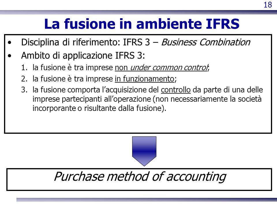 18 La fusione in ambiente IFRS Disciplina di riferimento: IFRS 3 – Business Combination Ambito di applicazione IFRS 3: 1.la fusione è tra imprese non