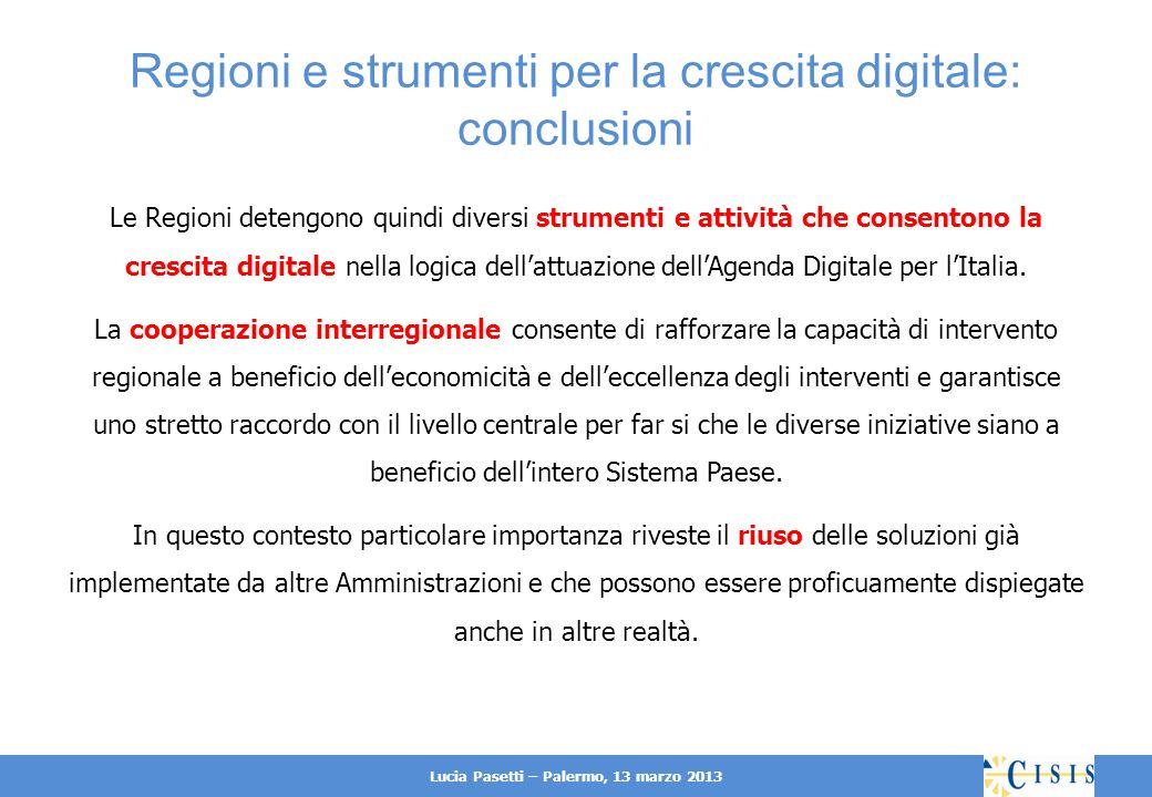Lucia Pasetti – Palermo, 13 marzo 2013 Regioni e strumenti per la crescita digitale: conclusioni Le Regioni detengono quindi diversi strumenti e attività che consentono la crescita digitale nella logica dellattuazione dellAgenda Digitale per lItalia.