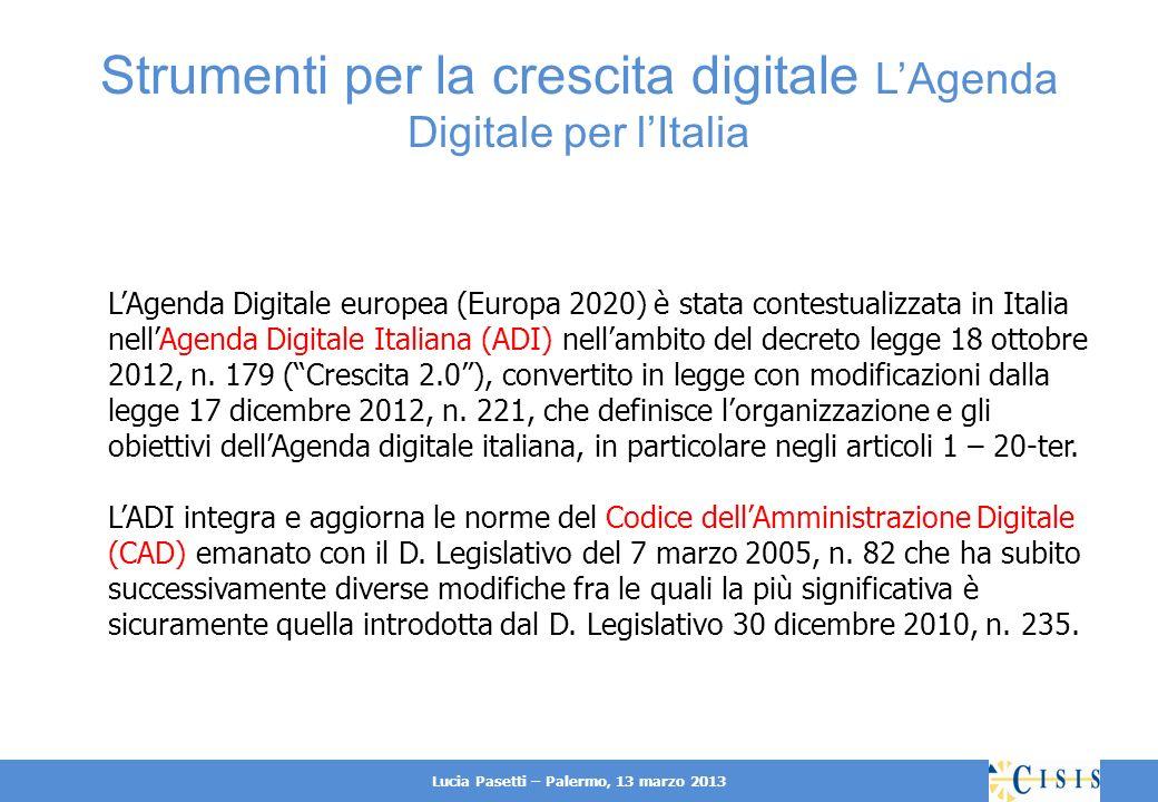 Lucia Pasetti – Palermo, 13 marzo 2013 Strumenti per la crescita digitale LAgenda Digitale per lItalia LAgenda Digitale europea (Europa 2020) è stata contestualizzata in Italia nellAgenda Digitale Italiana (ADI) nellambito del decreto legge 18 ottobre 2012, n.