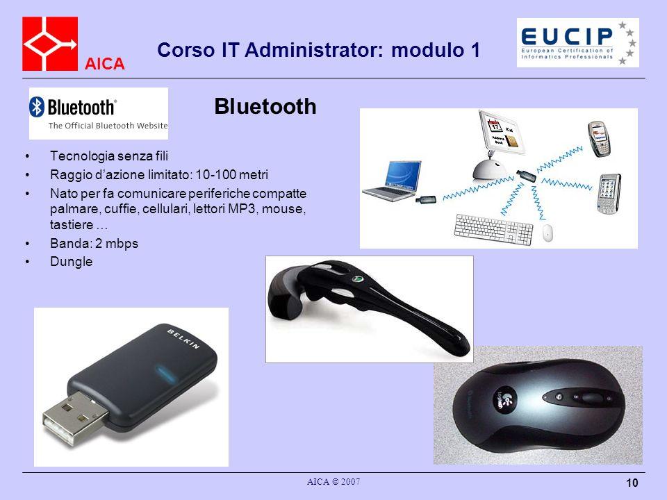 AICA AICA © 2007 10 Bluetooth Tecnologia senza fili Raggio dazione limitato: 10-100 metri Nato per fa comunicare periferiche compatte palmare, cuffie,