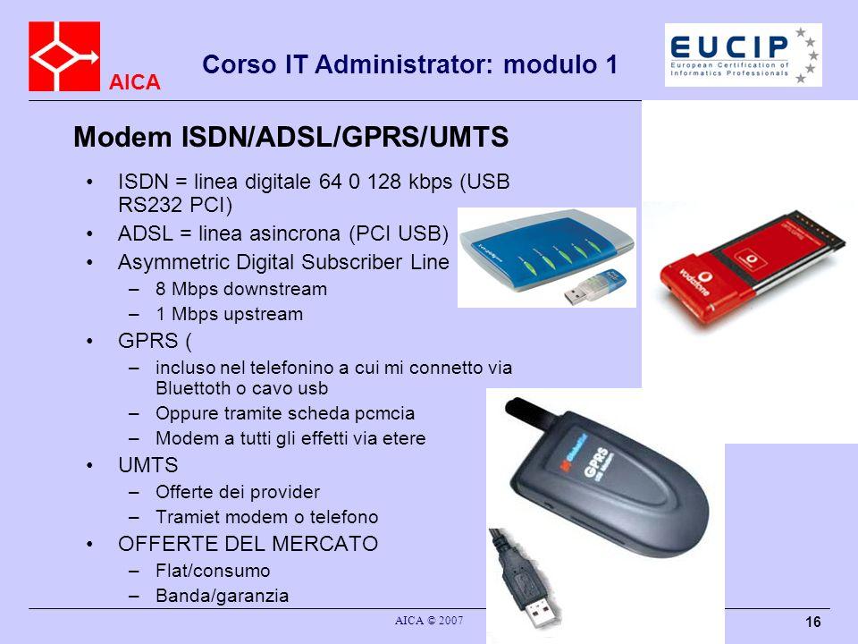 AICA AICA © 2007 16 Corso IT Administrator: modulo 1 Modem ISDN/ADSL/GPRS/UMTS ISDN = linea digitale 64 0 128 kbps (USB RS232 PCI) ADSL = linea asincr