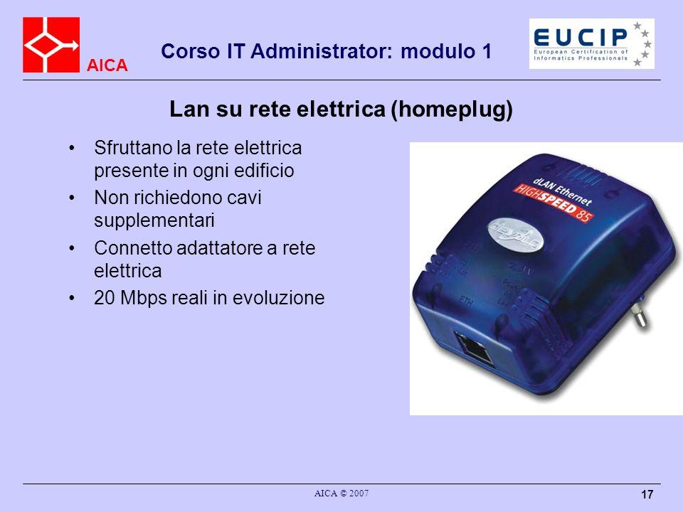 AICA AICA © 2007 17 Corso IT Administrator: modulo 1 Sfruttano la rete elettrica presente in ogni edificio Non richiedono cavi supplementari Connetto
