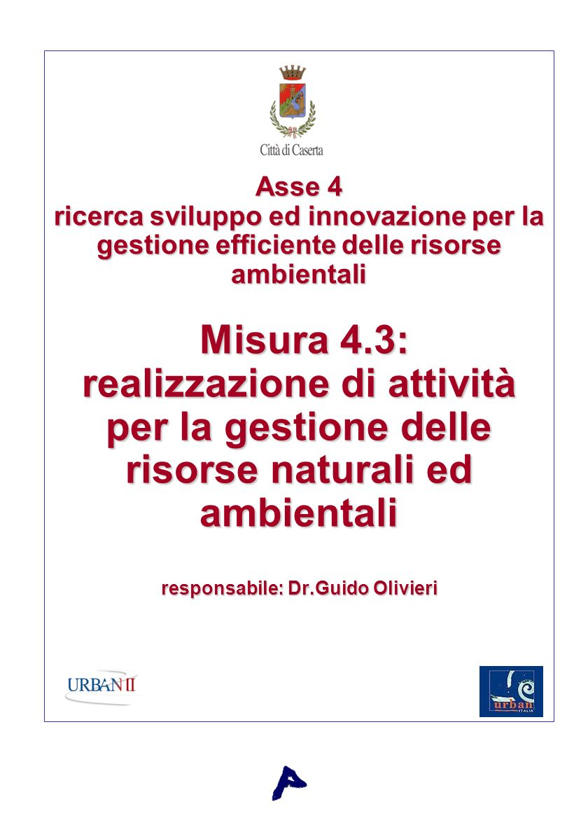 Asse 4 ricerca sviluppo ed innovazione per la gestione efficiente delle risorse ambientali Misura 4.3: realizzazione di attività per la gestione delle risorse naturali ed ambientali responsabile: Dr.Guido Olivieri