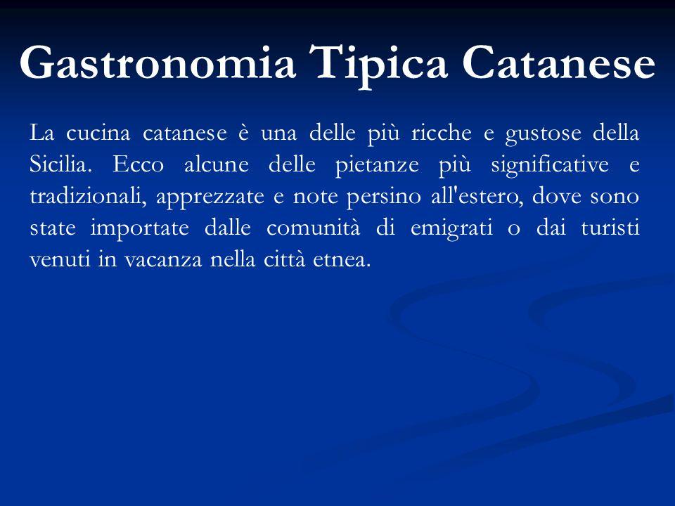 Gastronomia Tipica Catanese La cucina catanese è una delle più ricche e gustose della Sicilia. Ecco alcune delle pietanze più significative e tradizio