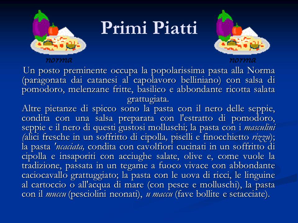Primi Piatti Un posto preminente occupa la popolarissima pasta alla Norma (paragonata dai catanesi al capolavoro belliniano) con salsa di pomodoro, me